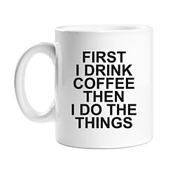 First I Drink Coffee Then I Do The Things 11 oz White Coffee Mug