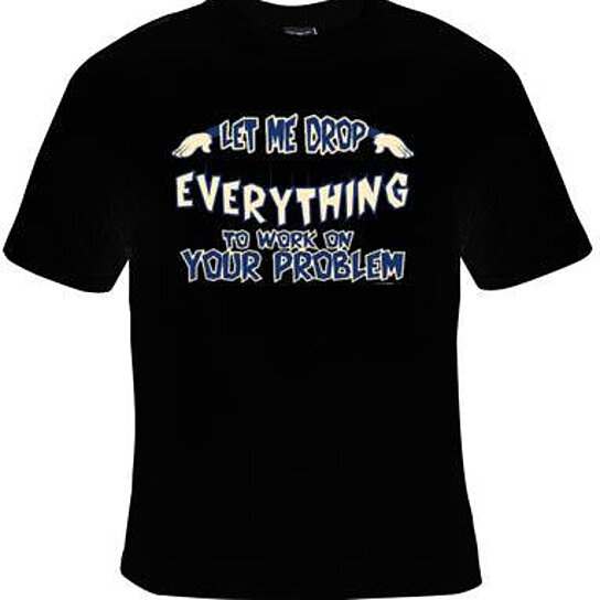 Buy tshirts let me drop everything to work on your problem for Work t shirt printing