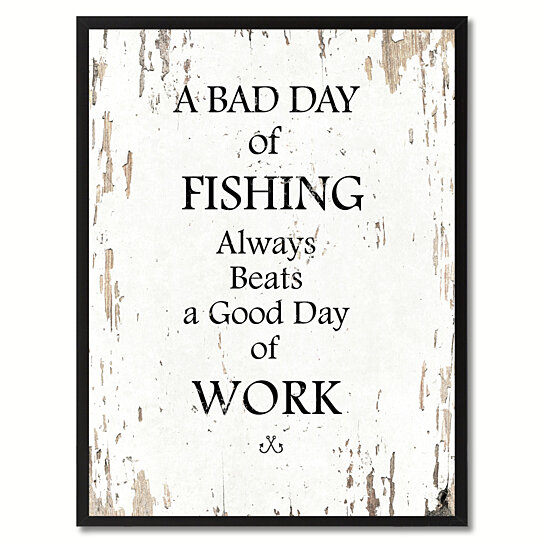 Buy a bad day of fishing always beats a good day of work for Good day for fishing