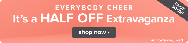 Everybody Cheer! It's a HALF OFF Extravaganza!